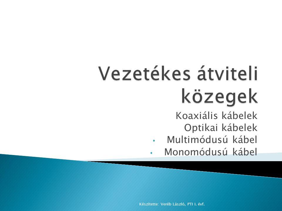 Koaxiális kábelek Optikai kábelek Multimódusú kábel Monomódusú kábel Készítette: Veréb László, PTI I. évf.