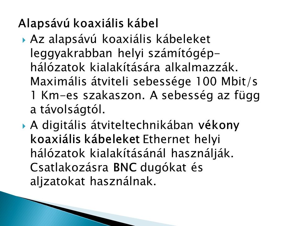 Alapsávú koaxiális kábel  Az alapsávú koaxiális kábeleket leggyakrabban helyi számítógép- hálózatok kialakítására alkalmazzák. Maximális átviteli seb