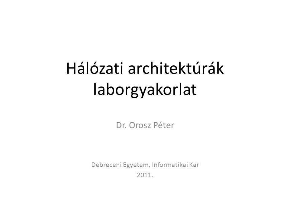 Hálózati architektúrák laborgyakorlat Dr. Orosz Péter Debreceni Egyetem, Informatikai Kar 2011.