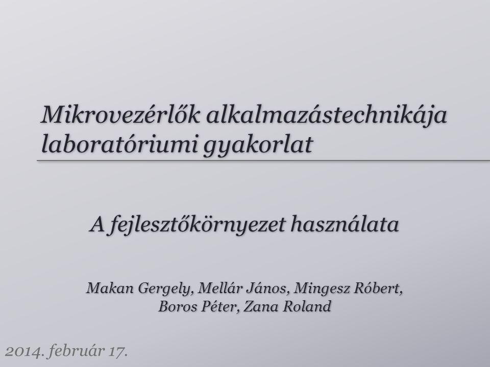 Mikrovezérlők alkalmazástechnikája laboratóriumi gyakorlat Makan Gergely, Mellár János, Mingesz Róbert, Boros Péter, Zana Roland Makan Gergely, Mellár