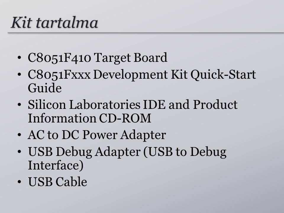 Kit tartalma C8051F410 Target Board C8051Fxxx Development Kit Quick-Start Guide Silicon Laboratories IDE and Product Information CD-ROM AC to DC Power Adapter USB Debug Adapter (USB to Debug Interface) USB Cable