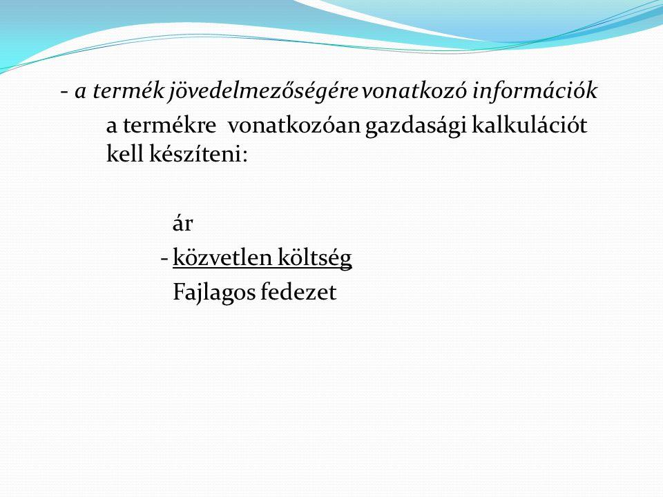 - a termék jövedelmezőségére vonatkozó információk a termékre vonatkozóan gazdasági kalkulációt kell készíteni: ár -közvetlen költség Fajlagos fedezet