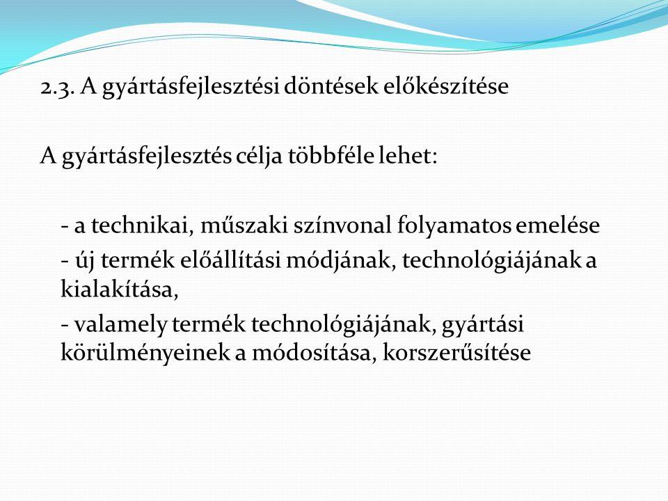 2.3. A gyártásfejlesztési döntések előkészítése A gyártásfejlesztés célja többféle lehet: - a technikai, műszaki színvonal folyamatos emelése - új ter