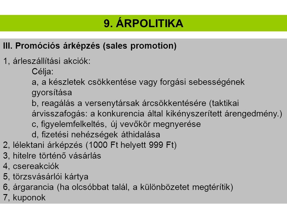 9. ÁRPOLITIKA III. Promóciós árképzés (sales promotion) 1, árleszállítási akciók: Célja: a, a készletek csökkentése vagy forgási sebességének gyorsítá