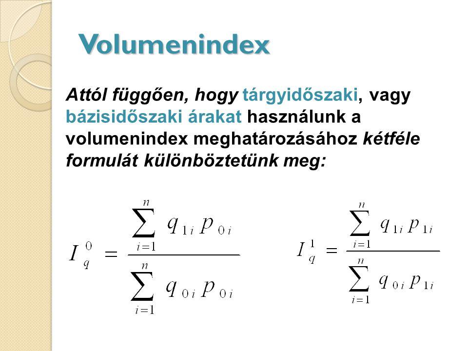 Volumenindex Attól függően, hogy tárgyidőszaki, vagy bázisidőszaki árakat használunk a volumenindex meghatározásához kétféle formulát különböztetünk meg: