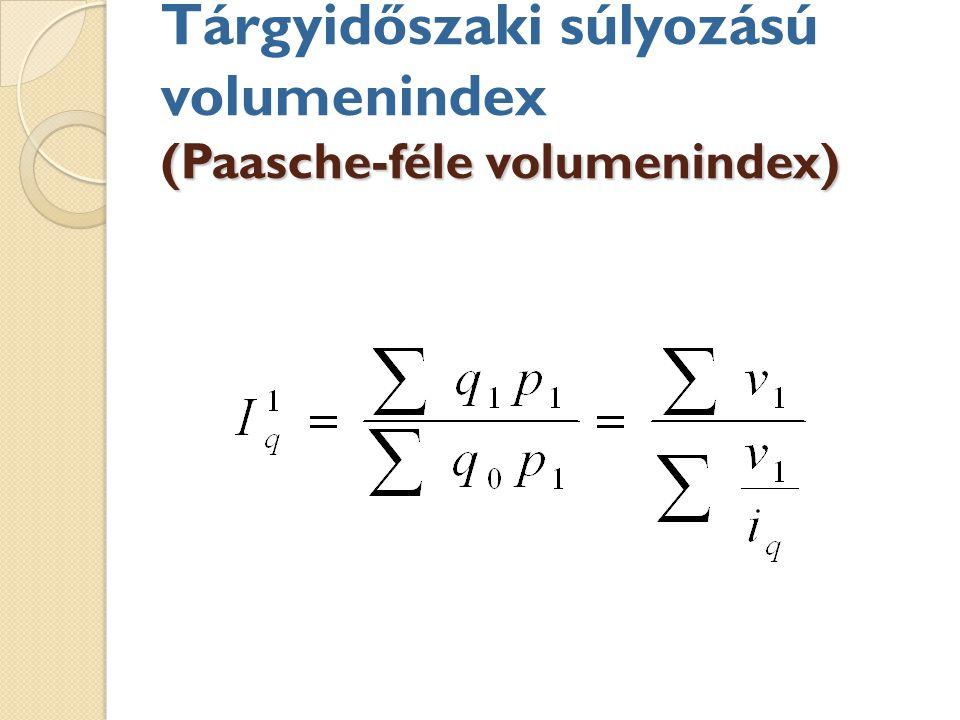 (Paasche-féle volumenindex) Tárgyidőszaki súlyozású volumenindex (Paasche-féle volumenindex)