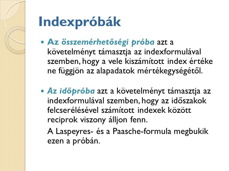 Indexpróbák Az összemérhetőségi próba azt a követelményt támasztja az indexformulával szemben, hogy a vele kiszámított index értéke ne függjön az alapadatok mértékegységétől.