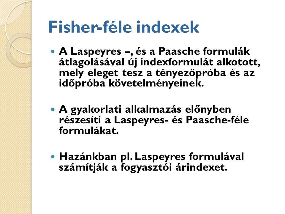 Fisher-féle indexek A Laspeyres –, és a Paasche formulák átlagolásával új indexformulát alkotott, mely eleget tesz a tényezőpróba és az időpróba követelményeinek.
