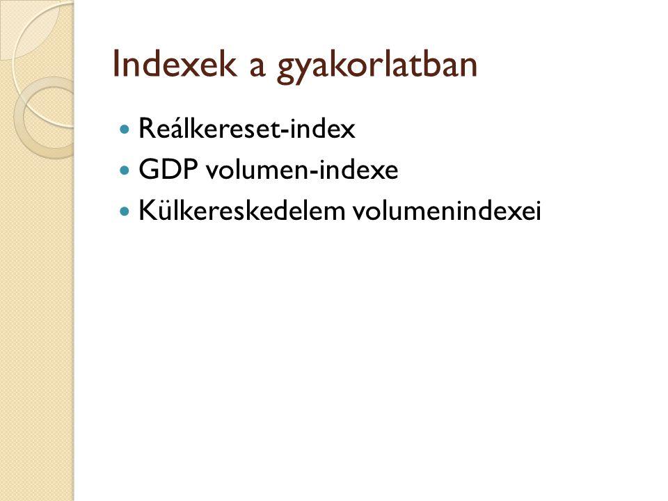 Indexek a gyakorlatban Reálkereset-index GDP volumen-indexe Külkereskedelem volumenindexei