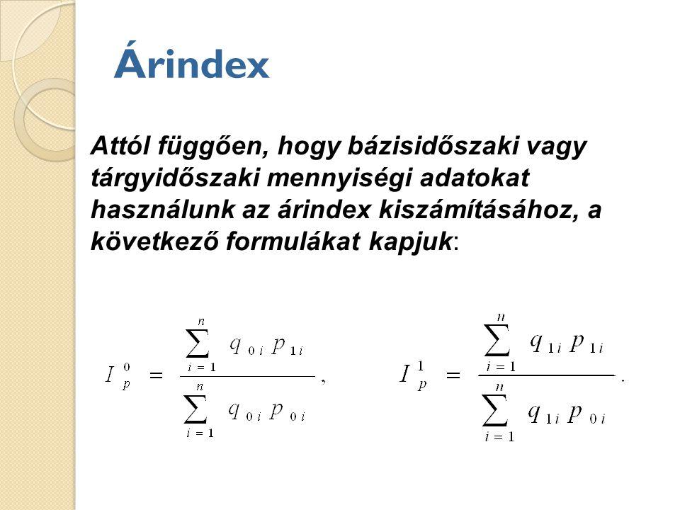 Árindex Attól függően, hogy bázisidőszaki vagy tárgyidőszaki mennyiségi adatokat használunk az árindex kiszámításához, a következő formulákat kapjuk: