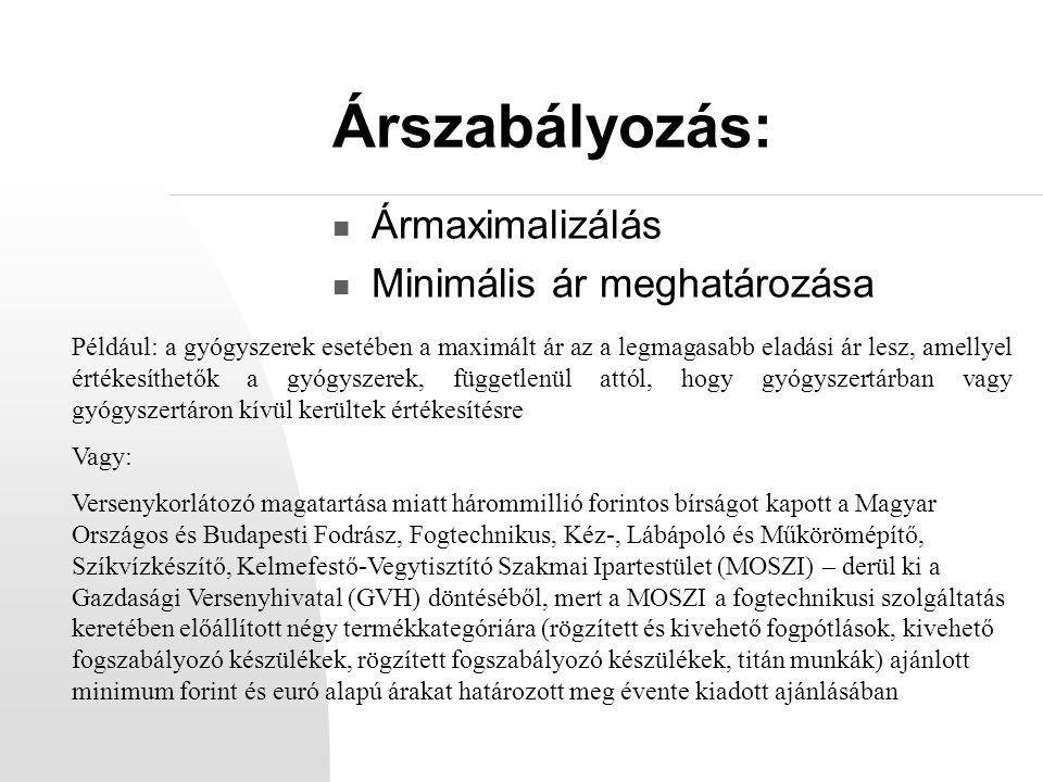 Árszabályozás: Ármaximalizálás Minimális ár meghatározása Például: a gyógyszerek esetében a maximált ár az a legmagasabb eladási ár lesz, amellyel értékesíthetők a gyógyszerek, függetlenül attól, hogy gyógyszertárban vagy gyógyszertáron kívül kerültek értékesítésre Vagy: Versenykorlátozó magatartása miatt hárommillió forintos bírságot kapott a Magyar Országos és Budapesti Fodrász, Fogtechnikus, Kéz-, Lábápoló és Műkörömépítő, Szíkvízkészítő, Kelmefestő-Vegytisztító Szakmai Ipartestület (MOSZI) – derül ki a Gazdasági Versenyhivatal (GVH) döntéséből, mert a MOSZI a fogtechnikusi szolgáltatás keretében előállított négy termékkategóriára (rögzített és kivehető fogpótlások, kivehető fogszabályozó készülékek, rögzített fogszabályozó készülékek, titán munkák) ajánlott minimum forint és euró alapú árakat határozott meg évente kiadott ajánlásában