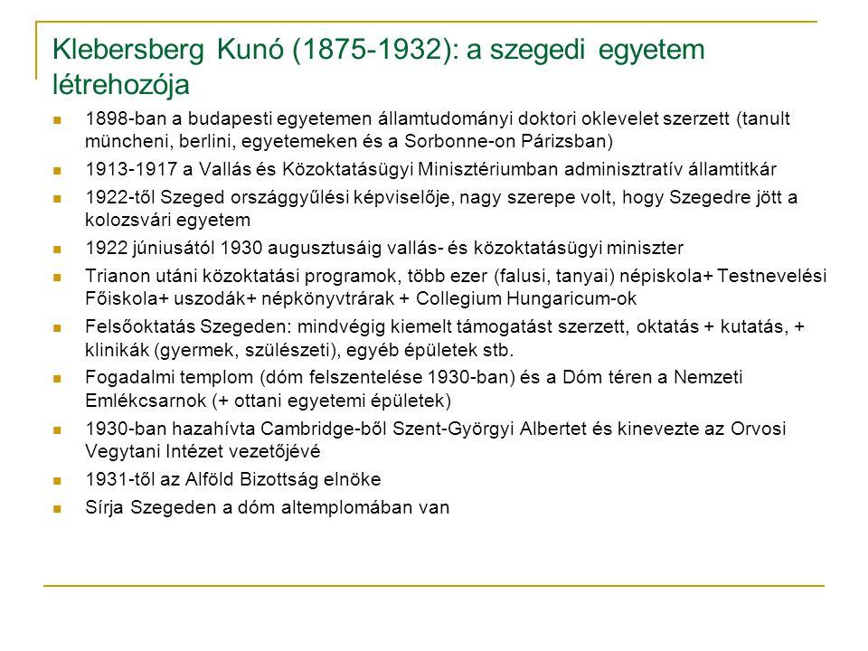 Klebersberg Kunó (1875-1932): a szegedi egyetem létrehozója 1898-ban a budapesti egyetemen államtudományi doktori oklevelet szerzett (tanult müncheni, berlini, egyetemeken és a Sorbonne-on Párizsban) 1913-1917 a Vallás és Közoktatásügyi Minisztériumban adminisztratív államtitkár 1922-től Szeged országgyűlési képviselője, nagy szerepe volt, hogy Szegedre jött a kolozsvári egyetem 1922 júniusától 1930 augusztusáig vallás- és közoktatásügyi miniszter Trianon utáni közoktatási programok, több ezer (falusi, tanyai) népiskola+ Testnevelési Főiskola+ uszodák+ népkönyvtrárak + Collegium Hungaricum-ok Felsőoktatás Szegeden: mindvégig kiemelt támogatást szerzett, oktatás + kutatás, + klinikák (gyermek, szülészeti), egyéb épületek stb.