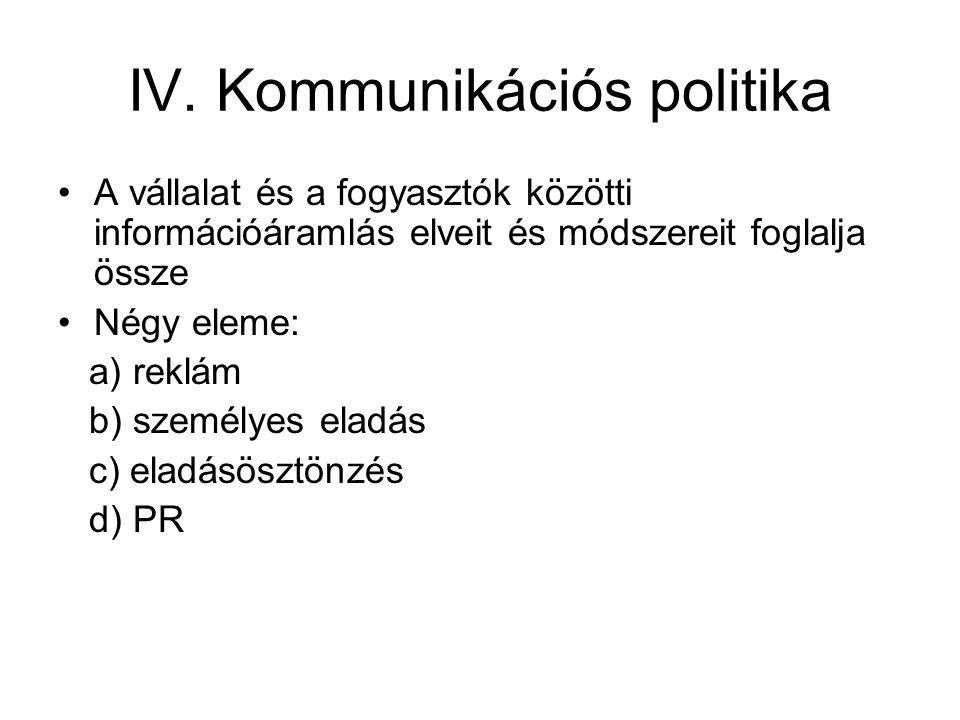 IV. Kommunikációs politika A vállalat és a fogyasztók közötti információáramlás elveit és módszereit foglalja össze Négy eleme: a) reklám b) személyes