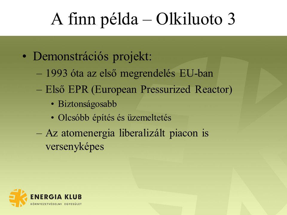 A finn példa – Olkiluoto 3 Demonstrációs projekt: –1993 óta az első megrendelés EU-ban –Első EPR (European Pressurized Reactor) Biztonságosabb Olcsóbb építés és üzemeltetés –Az atomenergia liberalizált piacon is versenyképes