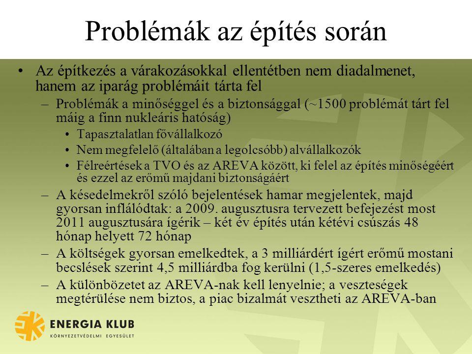 Problémák az építés során Az építkezés a várakozásokkal ellentétben nem diadalmenet, hanem az iparág problémáit tárta fel –Problémák a minőséggel és a biztonsággal (~1500 problémát tárt fel máig a finn nukleáris hatóság) Tapasztalatlan fővállalkozó Nem megfelelő (általában a legolcsóbb) alvállalkozók Félreértések a TVO és az AREVA között, ki felel az építés minőségéért és ezzel az erőmű majdani biztonságáért –A késedelmekről szóló bejelentések hamar megjelentek, majd gyorsan inflálódtak: a 2009.