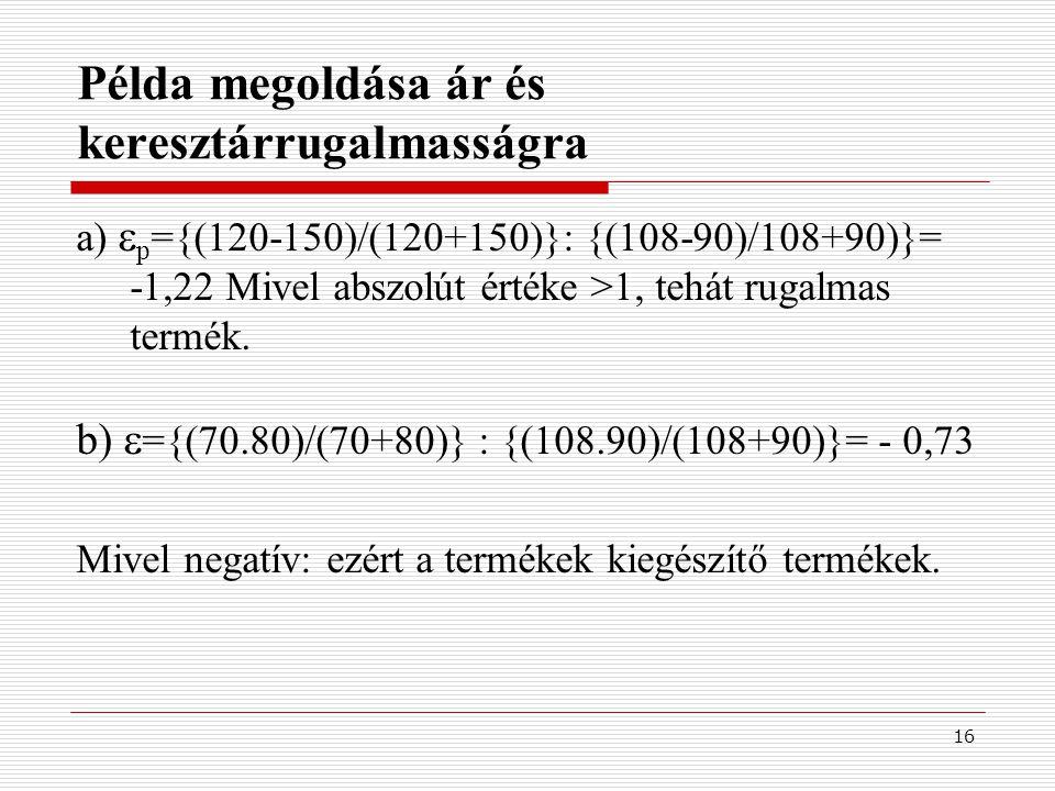 16 Példa megoldása ár és keresztárrugalmasságra a)  p ={(120-150)/(120+150)}: {(108-90)/108+90)}= -1,22 Mivel abszolút értéke >1, tehát rugalmas term