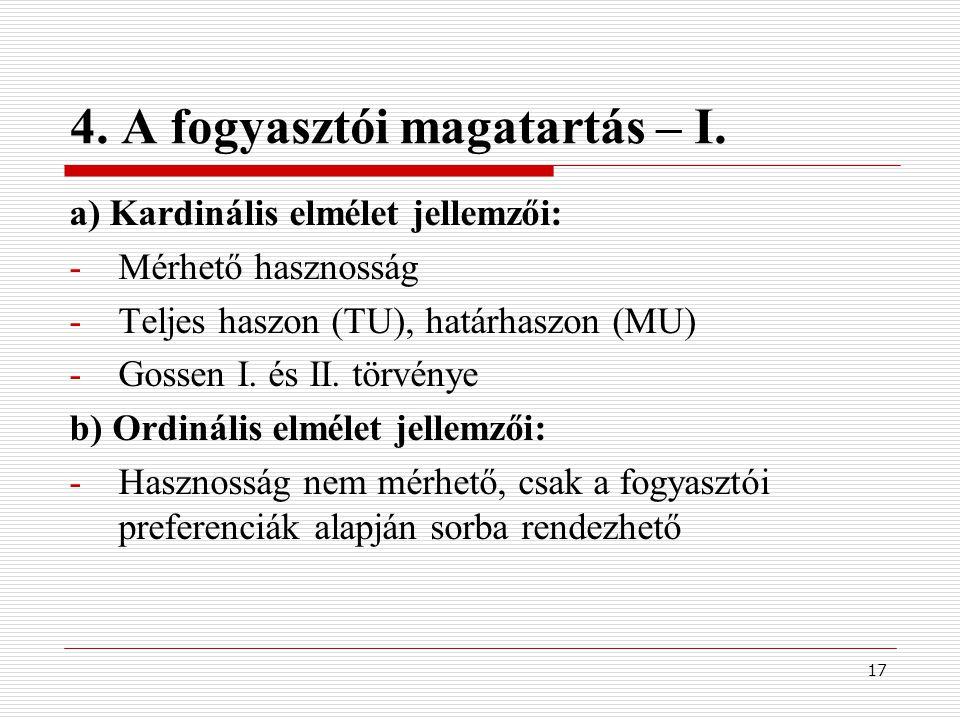 17 4. A fogyasztói magatartás – I. a) Kardinális elmélet jellemzői: -Mérhető hasznosság -Teljes haszon (TU), határhaszon (MU) -Gossen I. és II. törvén