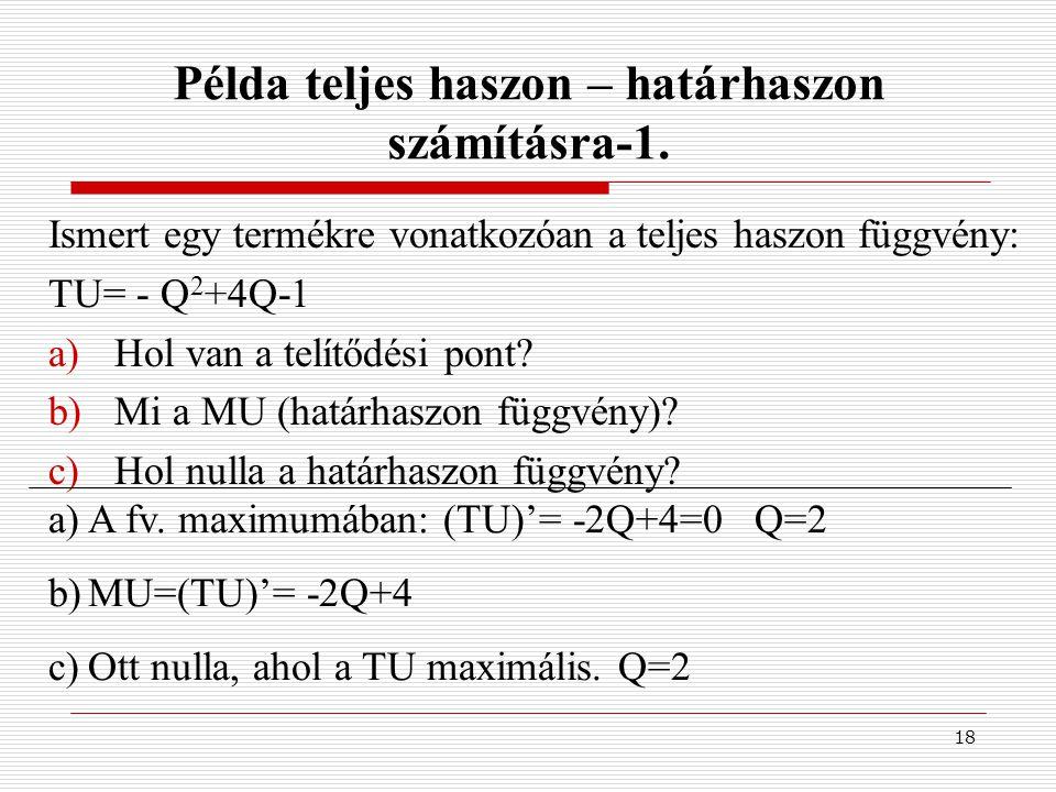 18 Példa teljes haszon – határhaszon számításra-1. Ismert egy termékre vonatkozóan a teljes haszon függvény: TU= - Q 2 +4Q-1 a)Hol van a telítődési po