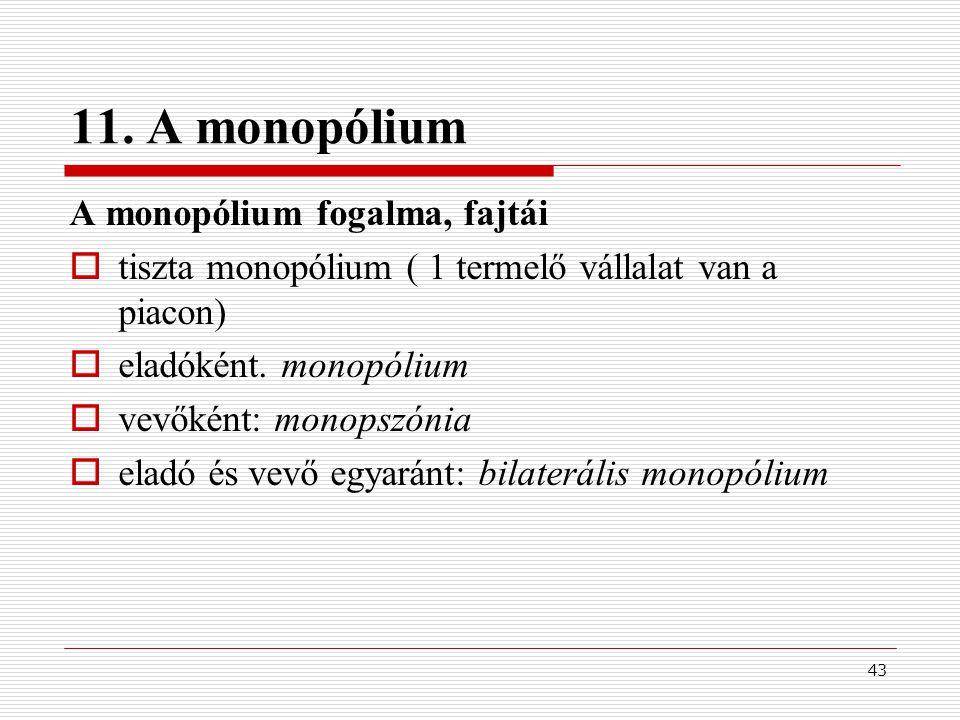 43 11. A monopólium A monopólium fogalma, fajtái  tiszta monopólium ( 1 termelő vállalat van a piacon)  eladóként. monopólium  vevőként: monopszóni