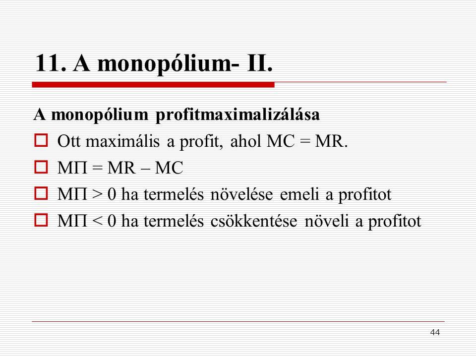 44 11. A monopólium- II. A monopólium profitmaximalizálása  Ott maximális a profit, ahol MC = MR.  M  = MR – MC  M  > 0 ha termelés növelése emel