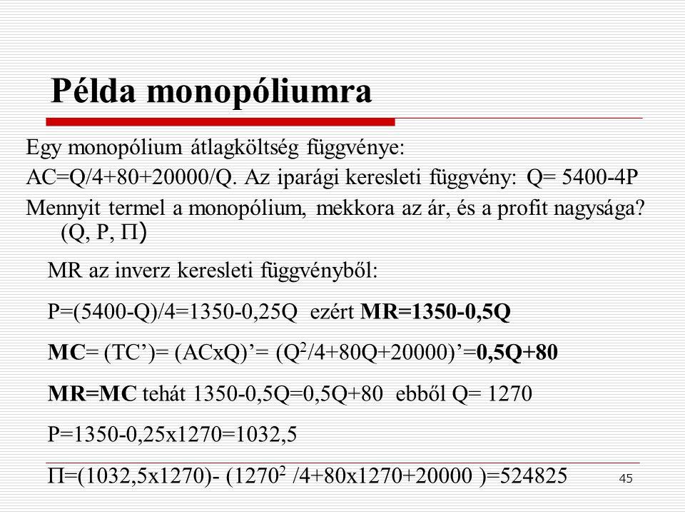 45 Példa monopóliumra Egy monopólium átlagköltség függvénye: AC=Q/4+80+20000/Q. Az iparági keresleti függvény: Q= 5400-4P Mennyit termel a monopólium,