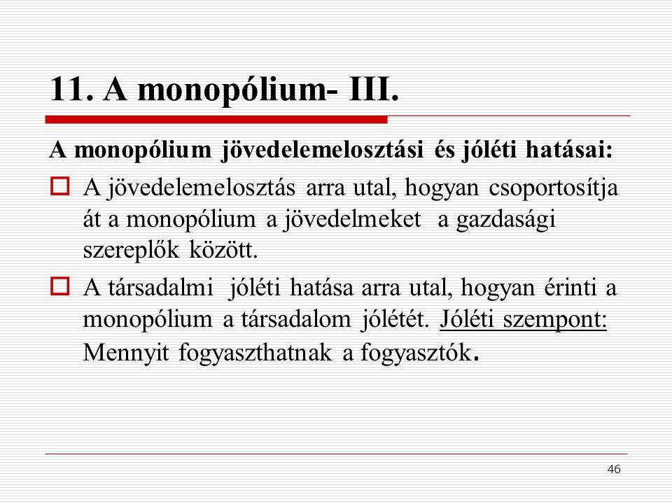 46 11. A monopólium- III. A monopólium jövedelemelosztási és jóléti hatásai:  A jövedelemelosztás arra utal, hogyan csoportosítja át a monopólium a j