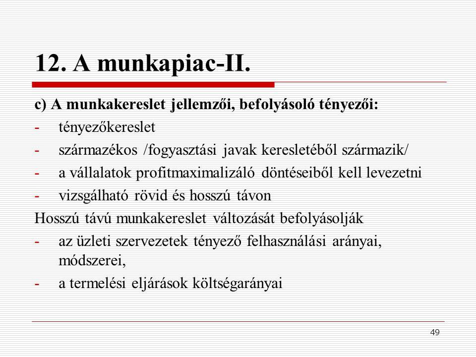 49 12. A munkapiac-II. c) A munkakereslet jellemzői, befolyásoló tényezői: -tényezőkereslet -származékos /fogyasztási javak keresletéből származik/ -a