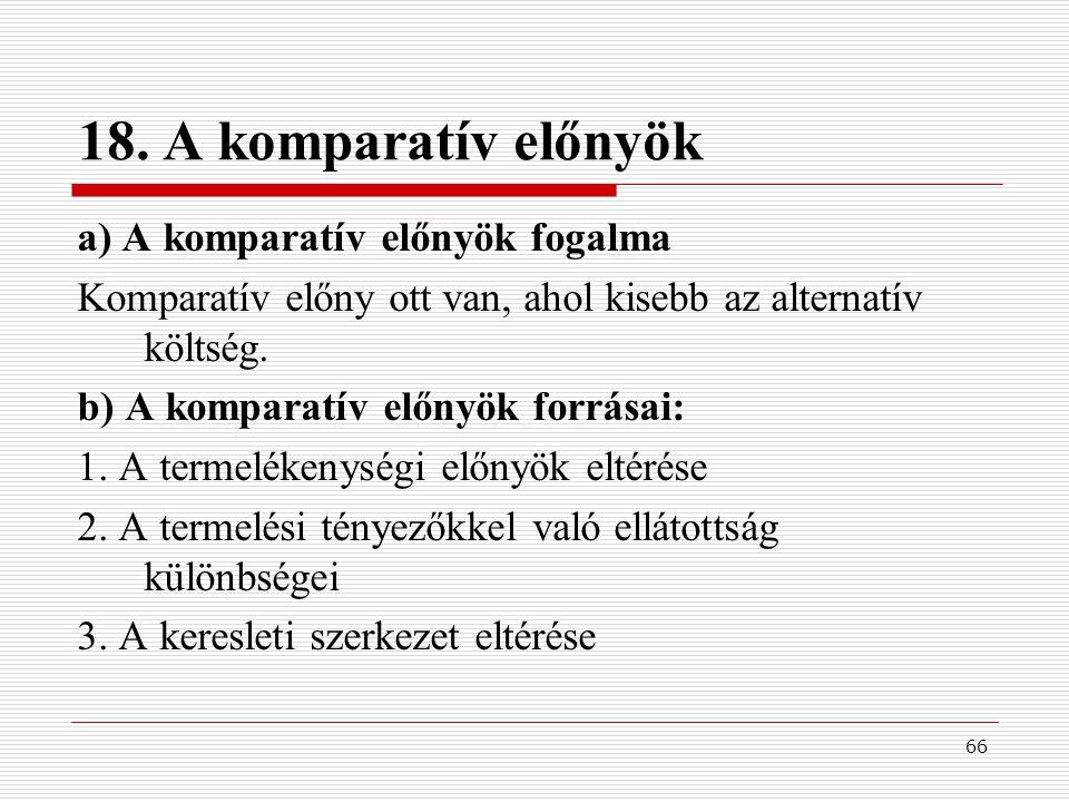 66 18. A komparatív előnyök a) A komparatív előnyök fogalma Komparatív előny ott van, ahol kisebb az alternatív költség. b) A komparatív előnyök forrá