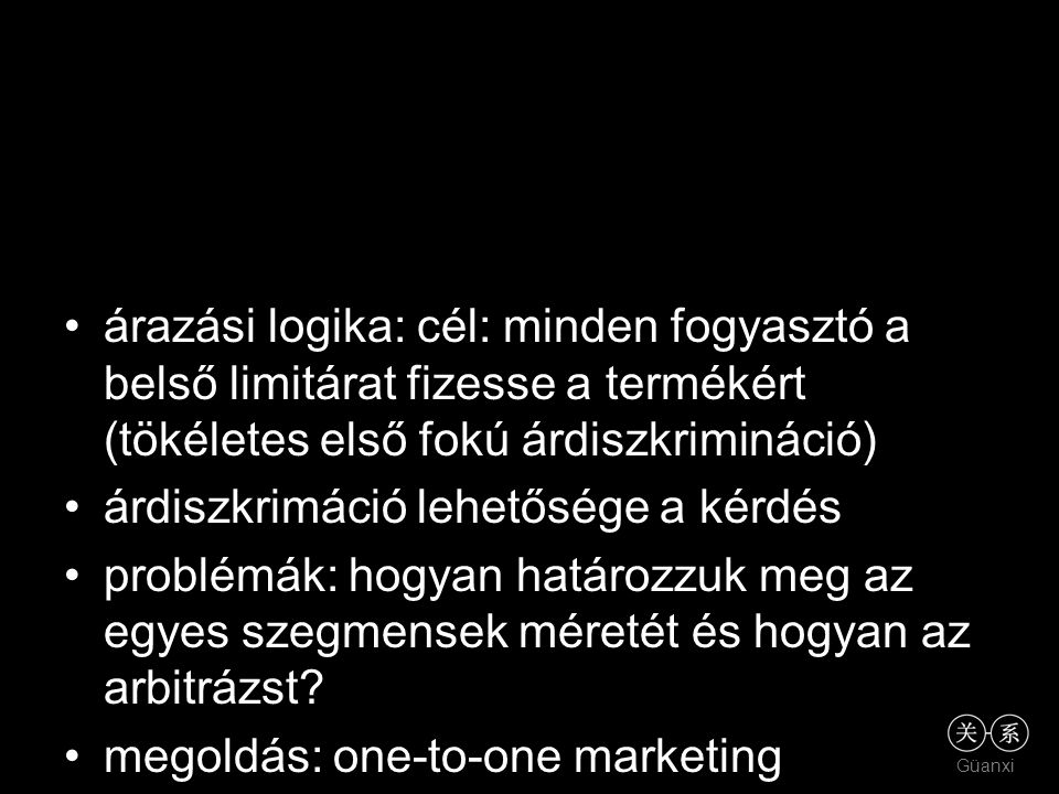 Güanxi árazási logika: cél: minden fogyasztó a belső limitárat fizesse a termékért (tökéletes első fokú árdiszkrimináció) árdiszkrimáció lehetősége a
