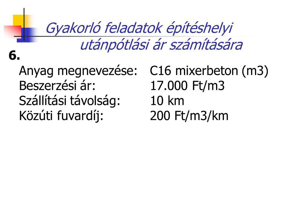 Gyakorló feladatok építéshelyi utánpótlási ár számítására 6. Anyag megnevezése: C16 mixerbeton (m3) Beszerzési ár: 17.000 Ft/m3 Szállítási távolság: 1
