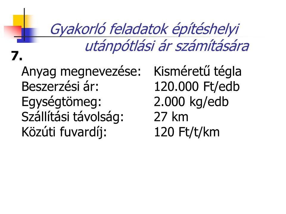 Gyakorló feladatok építéshelyi utánpótlási ár számítására 7. Anyag megnevezése: Kisméretű tégla Beszerzési ár: 120.000 Ft/edb Egységtömeg: 2.000 kg/ed