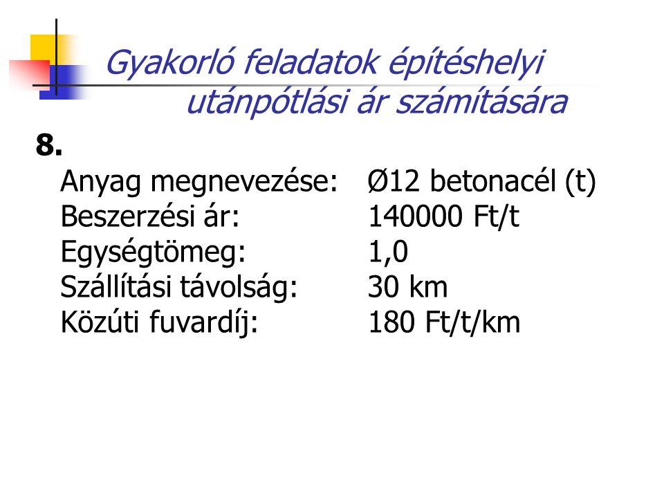 Gyakorló feladatok építéshelyi utánpótlási ár számítására 8. Anyag megnevezése: Ø12 betonacél (t) Beszerzési ár: 140000 Ft/t Egységtömeg: 1,0 Szállítá
