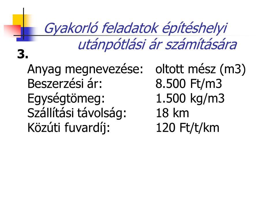 Gyakorló feladatok építéshelyi utánpótlási ár számítására 3. Anyag megnevezése: oltott mész (m3) Beszerzési ár: 8.500 Ft/m3 Egységtömeg: 1.500 kg/m3 S