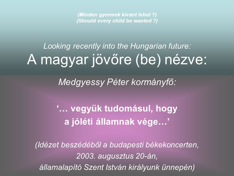 (Minden gyermek kívánt lehet ?) (Should every child be wanted ?) Looking recently into the Hungarian future: A magyar jövőre (be) nézve: Medgyessy Pét