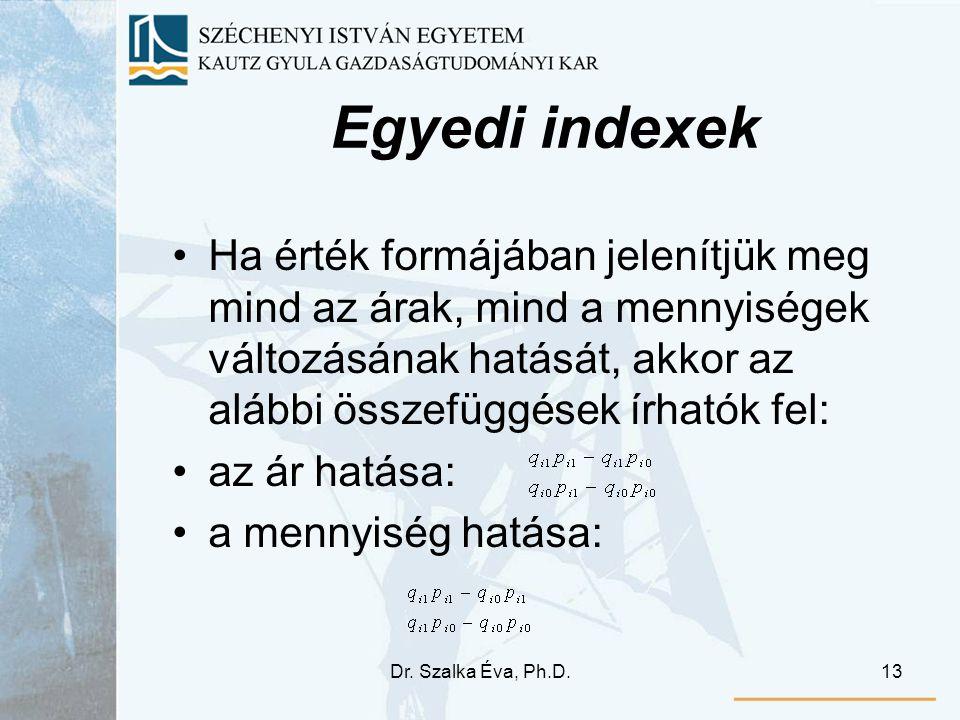 Dr. Szalka Éva, Ph.D.13 Egyedi indexek Ha érték formájában jelenítjük meg mind az árak, mind a mennyiségek változásának hatását, akkor az alábbi össze