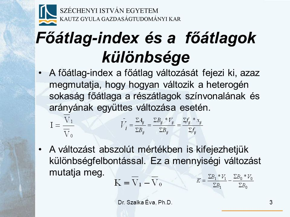 Dr. Szalka Éva, Ph.D.3 Főátlag-index és a főátlagok különbsége A főátlag-index a főátlag változását fejezi ki, azaz megmutatja, hogy hogyan változik a