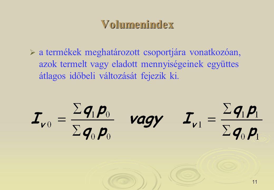 11 Volumenindex   a termékek meghatározott csoportjára vonatkozóan, azok termelt vagy eladott mennyiségeinek együttes átlagos időbeli változását fej