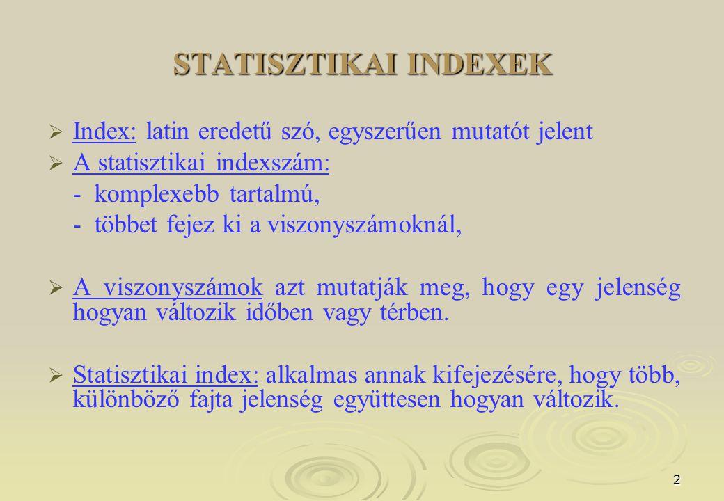 3 STATISZTIKAI INDEXEK   Az indexszámok olyan összetett (komplex) viszonyszámok, amelyek mindig több, egymással kapcsolatban levő, de különnemű, közvetlenül nem összesíthető mennyiség (jelenség) együttes, átlagos időbeli változását fejezik ki.