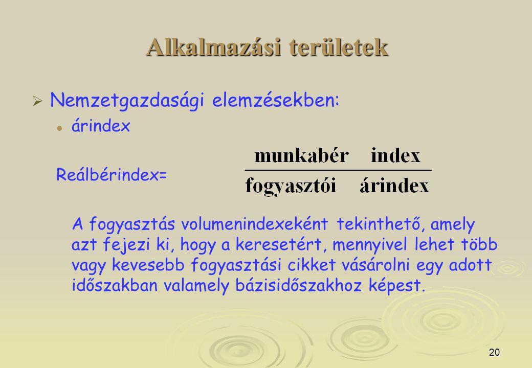 20 Alkalmazási területek   Nemzetgazdasági elemzésekben: árindex Reálbérindex= A fogyasztás volumenindexeként tekinthető, amely azt fejezi ki, hogy