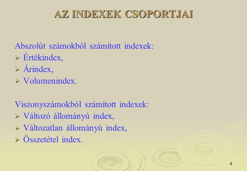 4 AZ INDEXEK CSOPORTJAI Abszolút számokból számított indexek:   Értékindex,   Árindex,   Volumenindex. Viszonyszámokból számított indexek:   V