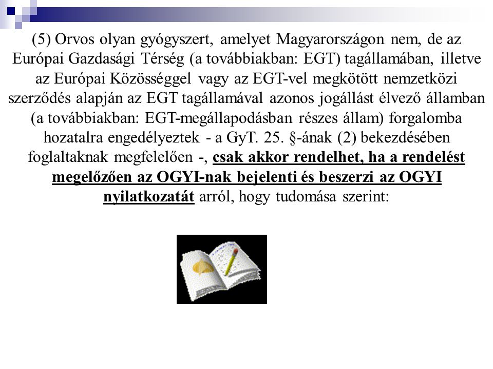 (5) Orvos olyan gyógyszert, amelyet Magyarországon nem, de az Európai Gazdasági Térség (a továbbiakban: EGT) tagállamában, illetve az Európai Közösség