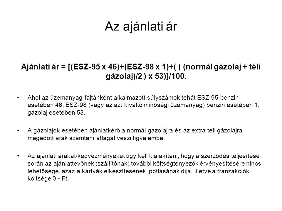 Az ajánlati ár Ajánlati ár = [(ESZ-95 x 46)+(ESZ-98 x 1)+( ( (normál gázolaj + téli gázolaj)/2 ) x 53)]/100. Ahol az üzemanyag-fajtánként alkalmazott