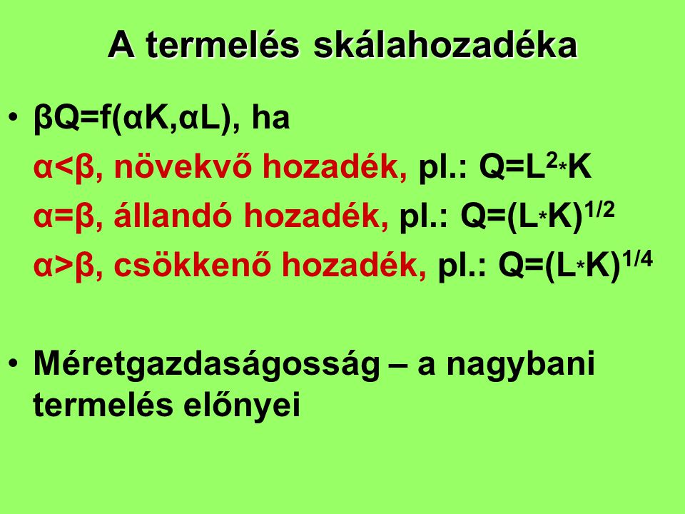 A termelés skálahozadéka βQ=f(αK,αL), ha α<β, növekvő hozadék, pl.: Q=L 2 * K α=β, állandó hozadék, pl.: Q=(L * K) 1/2 α>β, csökkenő hozadék, pl.: Q=(