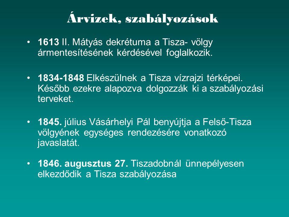 Árvizek, szabályozások 1613 II. Mátyás dekrétuma a Tisza- völgy ármentesítésének kérdésével foglalkozik. 1834-1848 Elkészülnek a Tisza vízrajzi térkép