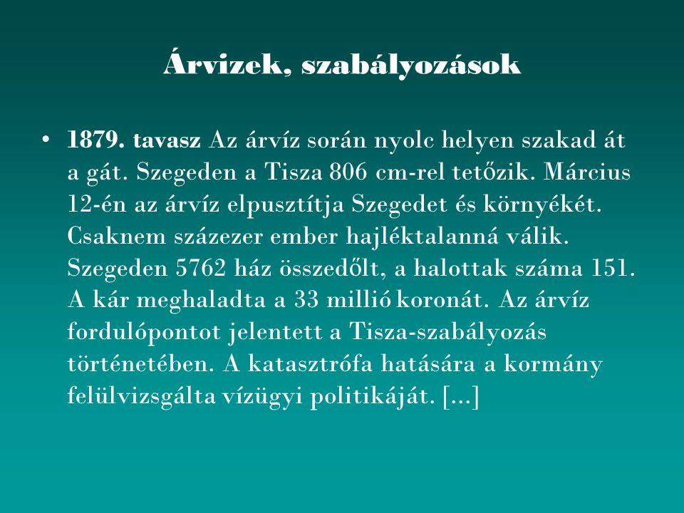 Árvizek, szabályozások 1879. tavasz Az árvíz során nyolc helyen szakad át a gát. Szegeden a Tisza 806 cm-rel tet ő zik. Március 12-én az árvíz elpuszt