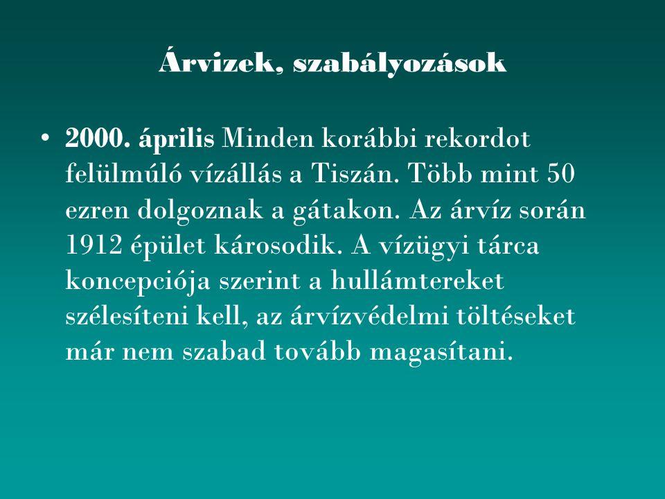 Árvizek, szabályozások 2000. április Minden korábbi rekordot felülmúló vízállás a Tiszán. Több mint 50 ezren dolgoznak a gátakon. Az árvíz során 1912