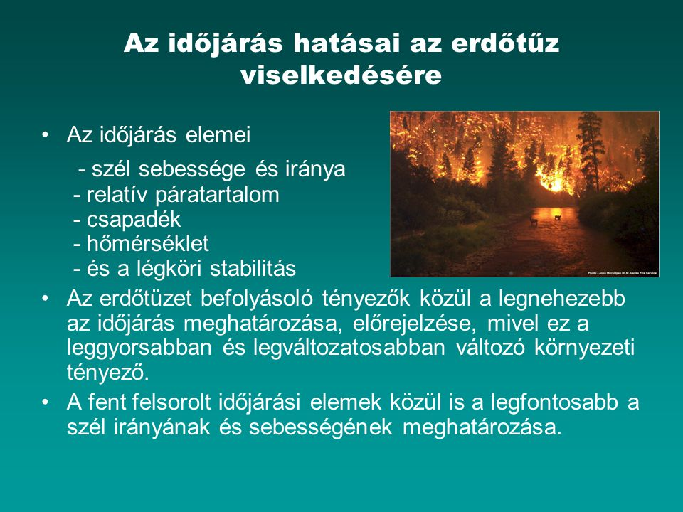 Az időjárás hatásai az erdőtűz viselkedésére Az időjárás elemei - szél sebessége és iránya - relatív páratartalom - csapadék - hőmérséklet - és a légk