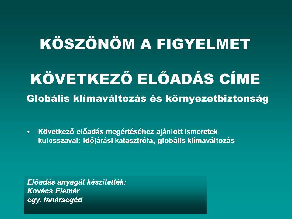 Előadás anyagát készítették: Kovács Elemér egy. tanársegéd KÖSZÖNÖM A FIGYELMET KÖVETKEZŐ ELŐADÁS CÍME Globális klímaváltozás és környezetbiztonság Kö