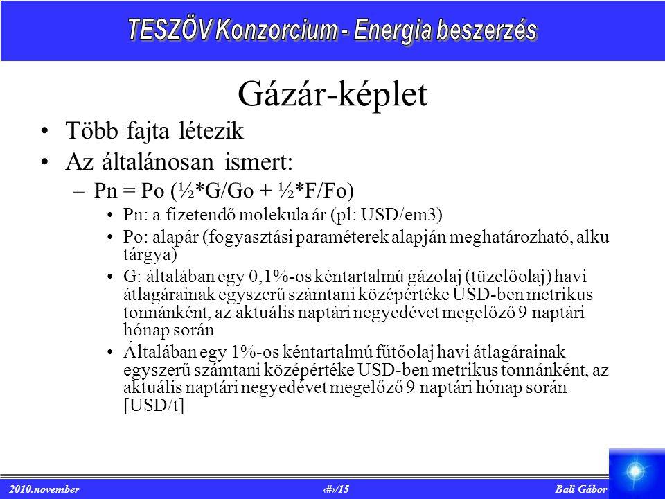 2010.november 6/15 Bali Gábor Gázár-képlet Több fajta létezik Az általánosan ismert: –Pn = Po (½*G/Go + ½*F/Fo) Pn: a fizetendő molekula ár (pl: USD/em3) Po: alapár (fogyasztási paraméterek alapján meghatározható, alku tárgya) G: általában egy 0,1%-os kéntartalmú gázolaj (tüzelőolaj) havi átlagárainak egyszerű számtani középértéke USD-ben metrikus tonnánként, az aktuális naptári negyedévet megelőző 9 naptári hónap során Általában egy 1%-os kéntartalmú fűtőolaj havi átlagárainak egyszerű számtani középértéke USD-ben metrikus tonnánként, az aktuális naptári negyedévet megelőző 9 naptári hónap során [USD/t]
