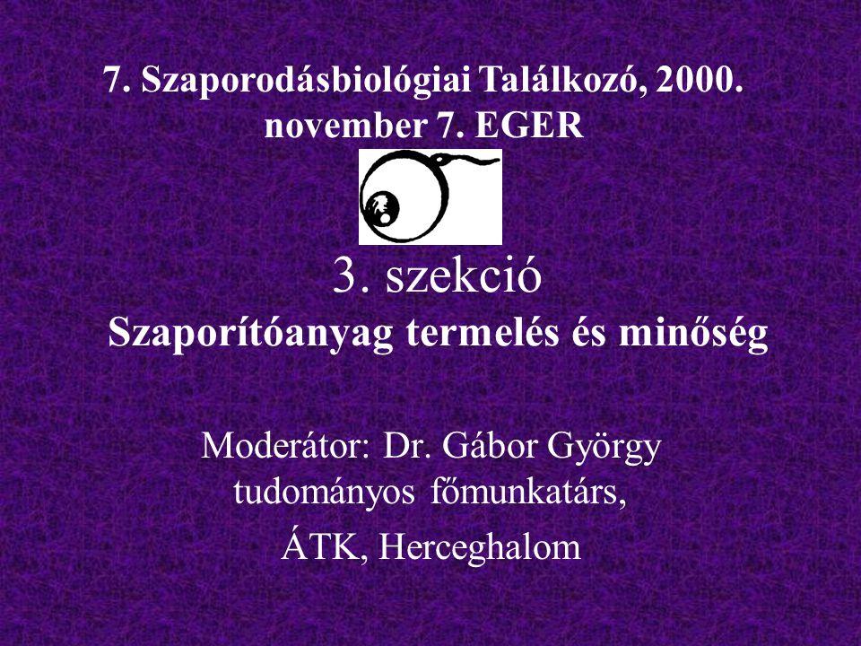3. szekció Szaporítóanyag termelés és minőség Moderátor: Dr. Gábor György tudományos főmunkatárs, ÁTK, Herceghalom 7. Szaporodásbiológiai Találkozó, 2